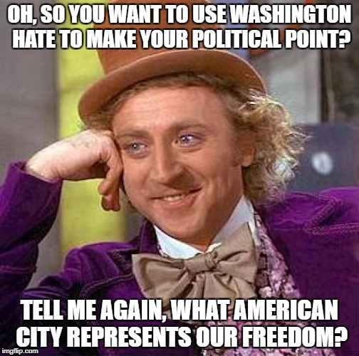 Stop Hating Washington. | OH, SO YOU WANT TO USE WASHINGTON HATE TO MAKE YOUR POLITICAL POINT? TELL ME AGAIN, WHAT AMERICAN CITY REPRESENTS OUR FREEDOM? | image tagged in memes,creepy condescending wonka | made w/ Imgflip meme maker