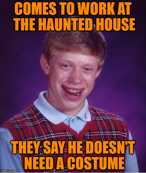 Costume Not Required | COMES TO WORK AT THE HAUNTED HOUSE THEY SAY HE DOESN'T NEED A COSTUME | image tagged in memes,bad luck brian,halloween,haunted house,take off the mask,oh youre not wearing one | made w/ Imgflip meme maker