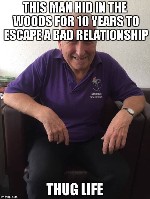 THIS MAN HID IN THE WOODS FOR 10 YEARS TO ESCAPE A BAD RELATIONSHIP THUG LIFE | image tagged in thug life | made w/ Imgflip meme maker
