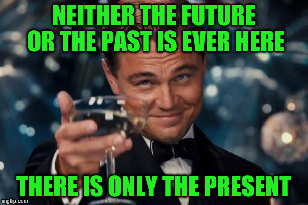 Leonardo Dicaprio Cheers Meme | NEITHER THE FUTURE OR THE PAST IS EVER HERE THERE IS ONLY THE PRESENT | image tagged in memes,leonardo dicaprio cheers | made w/ Imgflip meme maker