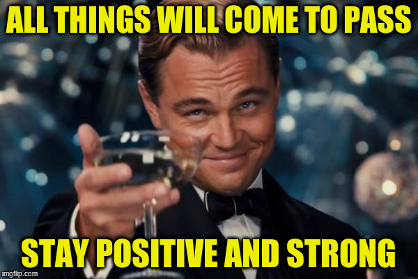 Leonardo Dicaprio Cheers Meme | ALL THINGS WILL COME TO PASS STAY POSITIVE AND STRONG | image tagged in memes,leonardo dicaprio cheers | made w/ Imgflip meme maker