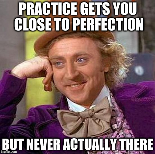 Creepy Condescending Wonka Meme | PRACTICE GETS YOU CLOSE TO PERFECTION BUT NEVER ACTUALLY THERE | image tagged in memes,creepy condescending wonka | made w/ Imgflip meme maker