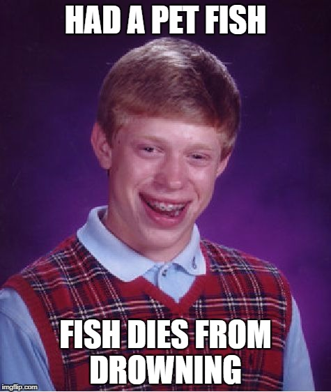 Bad Luck Brian Meme | HAD A PET FISH FISH DIES FROM DROWNING | image tagged in memes,bad luck brian | made w/ Imgflip meme maker