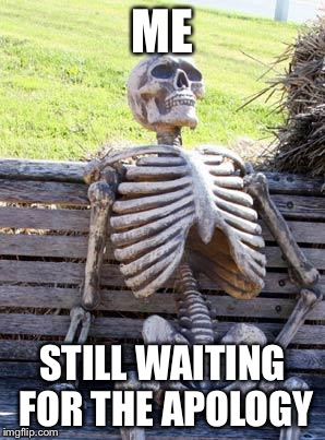 Waiting Skeleton Meme | ME STILL WAITING FOR THE APOLOGY | image tagged in memes,waiting skeleton | made w/ Imgflip meme maker