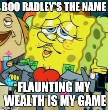 BOO RADLEY'S THE NAME FLAUNTING MY WEALTH IS MY GAME | image tagged in rich spongebob | made w/ Imgflip meme maker