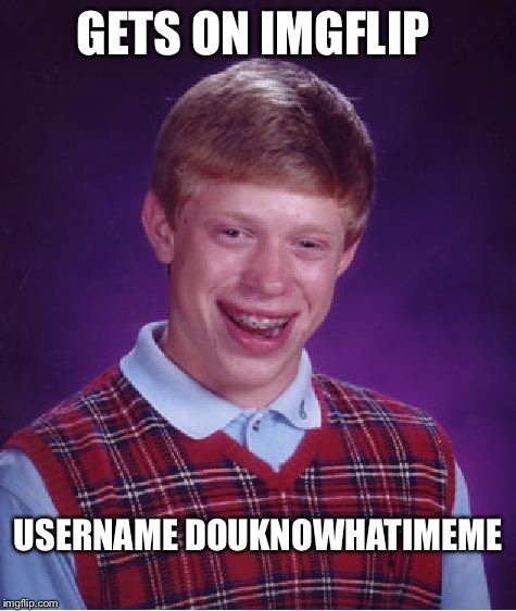 Bad Luck Brian Meme | GETS ON IMGFLIP USERNAME DOUKNOWHATIMEME | image tagged in memes,bad luck brian | made w/ Imgflip meme maker