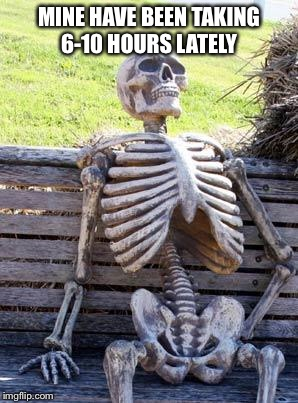 Waiting Skeleton Meme | MINE HAVE BEEN TAKING 6-10 HOURS LATELY | image tagged in memes,waiting skeleton | made w/ Imgflip meme maker