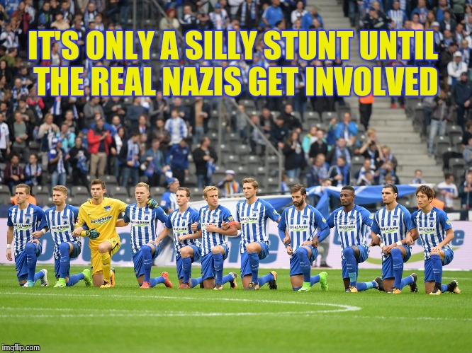 Perfect , just perfect | IT'S ONLY A SILLY STUNT UNTIL THE REAL NAZIS GET INVOLVED | image tagged in scumbag europe,nazis,disrespect,x x everywhere,the end | made w/ Imgflip meme maker