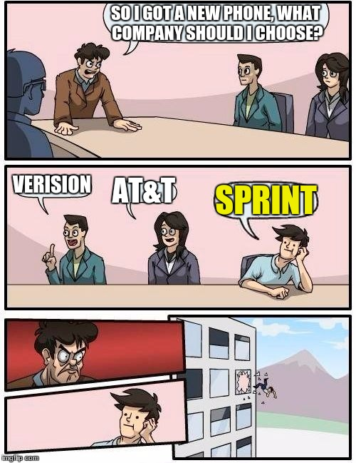 Boardroom Meeting Suggestion Meme | SO I GOT A NEW PHONE, WHAT COMPANY SHOULD I CHOOSE? VERISION AT&T SPRINT | image tagged in memes,boardroom meeting suggestion | made w/ Imgflip meme maker