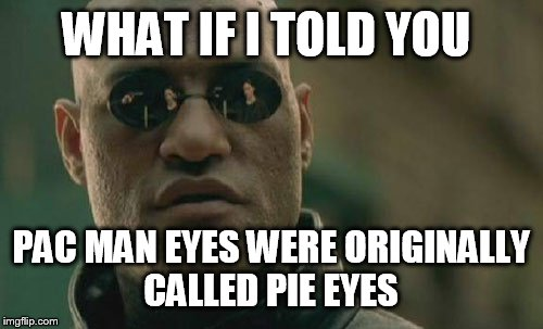 Matrix Morpheus Meme | WHAT IF I TOLD YOU PAC MAN EYES WERE ORIGINALLY CALLED PIE EYES | image tagged in memes,matrix morpheus,pac man | made w/ Imgflip meme maker