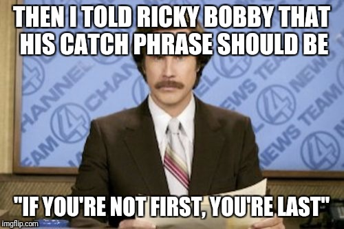 "Ron Burgundy was there | THEN I TOLD RICKY BOBBY THAT HIS CATCH PHRASE SHOULD BE ""IF YOU'RE NOT FIRST, YOU'RE LAST"" 