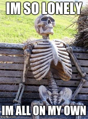 Waiting Skeleton Meme | IM SO LONELY IM ALL ON MY OWN | image tagged in memes,waiting skeleton | made w/ Imgflip meme maker