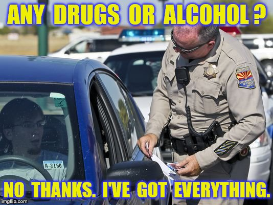 ANY  DRUGS  OR  ALCOHOL ? NO  THANKS.  I'VE  GOT  EVERYTHING. | made w/ Imgflip meme maker