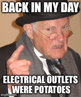 Back In My Day Meme | BACK IN MY DAY ELECTRICAL OUTLETS WERE POTATOES | image tagged in memes,back in my day | made w/ Imgflip meme maker