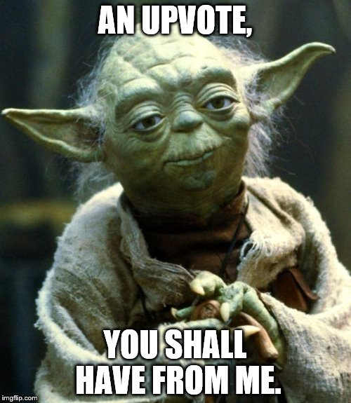 Star Wars Yoda Meme | AN UPVOTE, YOU SHALL HAVE FROM ME. | image tagged in memes,star wars yoda | made w/ Imgflip meme maker