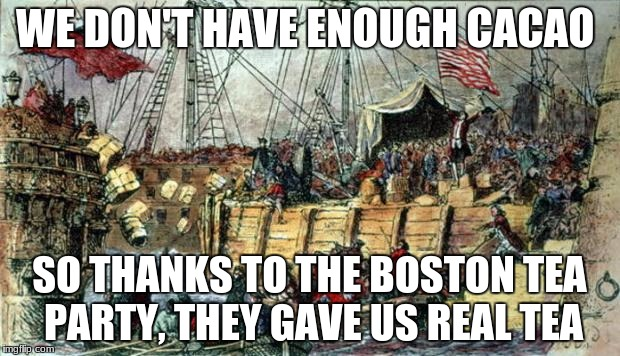 Boston Tea Party | WE DON'T HAVE ENOUGH CACAO SO THANKS TO THE BOSTON TEA PARTY, THEY GAVE US REAL TEA | image tagged in boston tea party,memes,tea,cacao | made w/ Imgflip meme maker