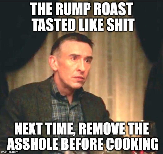Channeling Gordon Ramsey | THE RUMP ROAST TASTED LIKE SHIT NEXT TIME, REMOVE THE ASSHOLE BEFORE COOKING | image tagged in bad food,terrible cooking | made w/ Imgflip meme maker