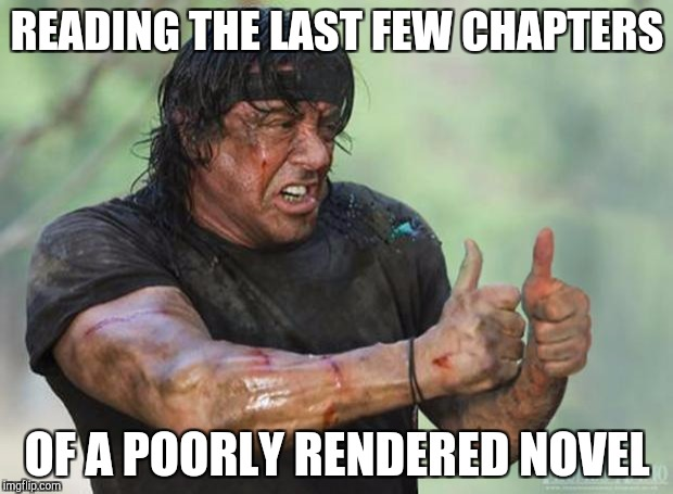Thumbs Up Rambo | READING THE LAST FEW CHAPTERS OF A POORLY RENDERED NOVEL | image tagged in thumbs up rambo | made w/ Imgflip meme maker