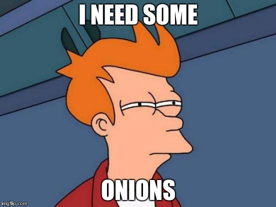 Futurama Fry Meme | I NEED SOME ONIONS | image tagged in memes,futurama fry | made w/ Imgflip meme maker