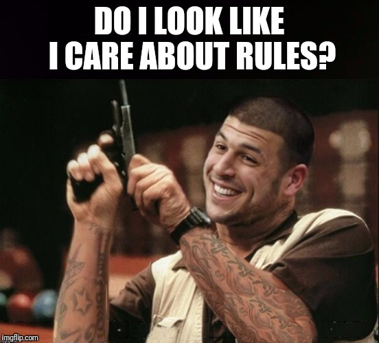 Am I The Only One Around Here Aaron Hernandez | DO I LOOK LIKE I CARE ABOUT RULES? | image tagged in am i the only one around here aaron hernandez | made w/ Imgflip meme maker