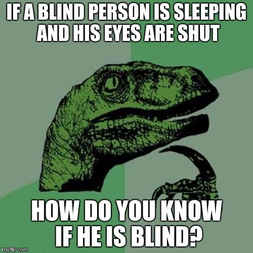 Philosoraptor Meme | IF A BLIND PERSON IS SLEEPING AND HIS EYES ARE SHUT HOW DO YOU KNOW IF HE IS BLIND? | image tagged in memes,philosoraptor | made w/ Imgflip meme maker