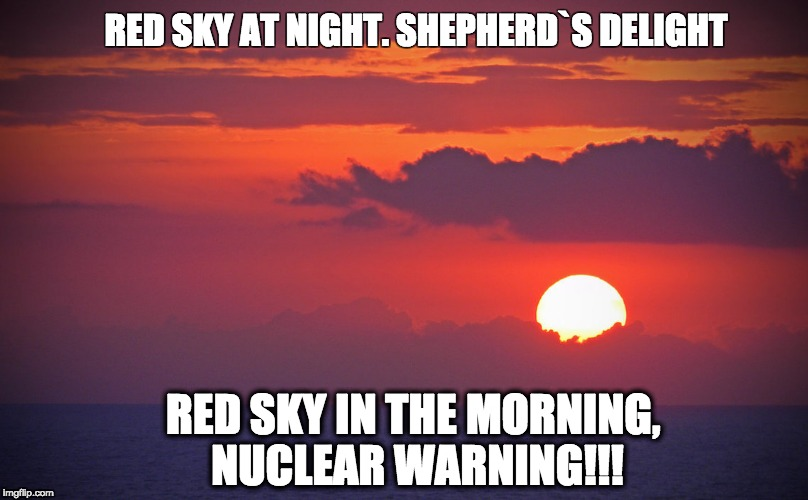Nuclear Morning | RED SKY AT NIGHT. SHEPHERD`S DELIGHT RED SKY IN THE MORNING, NUCLEAR WARNING!!! | image tagged in nuclear explosion,nuclear bomb,sun,sunset,sky,sunrise sky | made w/ Imgflip meme maker