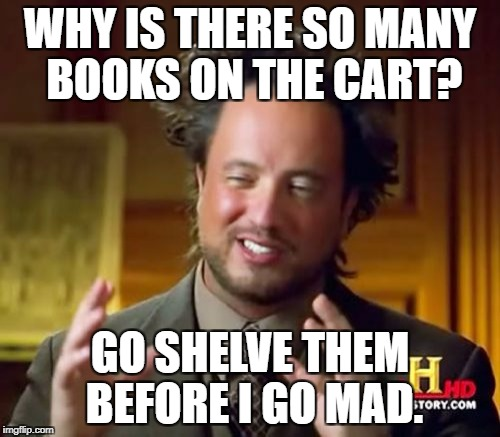 Ancient Aliens Meme | WHY IS THERE SO MANY BOOKS ON THE CART? GO SHELVE THEM BEFORE I GO MAD. | image tagged in memes,ancient aliens | made w/ Imgflip meme maker