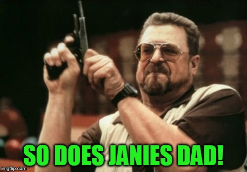 Am I The Only One Around Here Meme | SO DOES JANIES DAD! | image tagged in memes,am i the only one around here | made w/ Imgflip meme maker