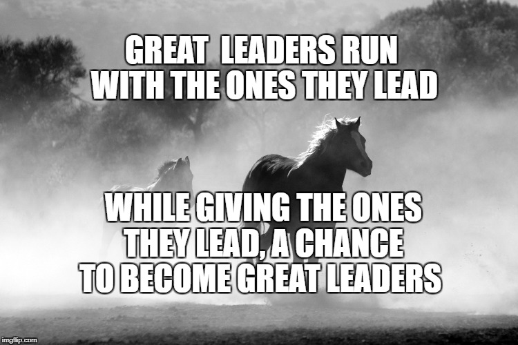The truth of leaders | GREAT  LEADERS RUN WITH THE ONES THEY LEAD WHILE GIVING THE ONES THEY LEAD, A CHANCE TO BECOME GREAT LEADERS | image tagged in leading,leaders,motivation,inspirational,inspirational quote,life | made w/ Imgflip meme maker