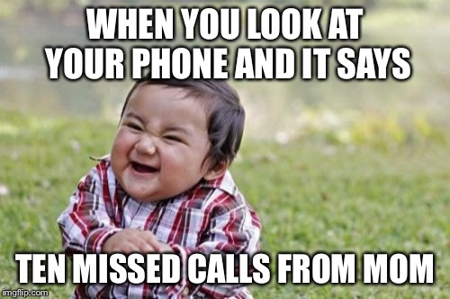 Evil Toddler Meme | WHEN YOU LOOK AT YOUR PHONE AND IT SAYS TEN MISSED CALLS FROM MOM | image tagged in memes,evil toddler | made w/ Imgflip meme maker