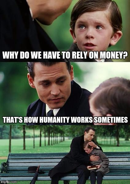 Depressing meme week =3 | WHY DO WE HAVE TO RELY ON MONEY? THAT'S HOW HUMANITY WORKS SOMETIMES | image tagged in memes,finding neverland,depressing meme week,funny,this is my life,money | made w/ Imgflip meme maker