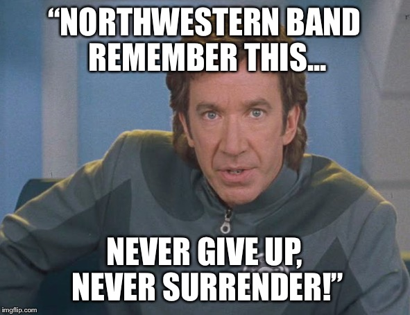 "Galaxy quest | ""NORTHWESTERN BAND REMEMBER THIS... NEVER GIVE UP, NEVER SURRENDER!"" 