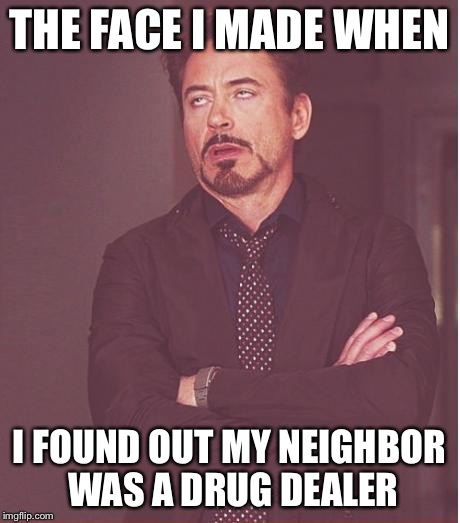Face You Make Robert Downey Jr Meme | THE FACE I MADE WHEN I FOUND OUT MY NEIGHBOR WAS A DRUG DEALER | image tagged in memes,face you make robert downey jr | made w/ Imgflip meme maker