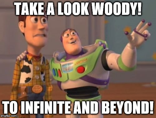 TO INFINITE AND BEYOND! | TAKE A LOOK WOODY! TO INFINITE AND BEYOND! | image tagged in memes,x,x everywhere,x x everywhere | made w/ Imgflip meme maker
