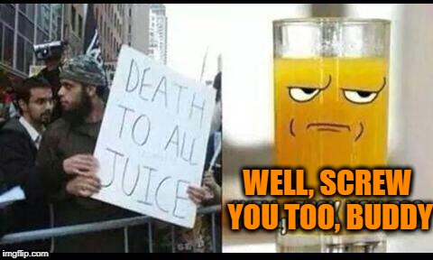 Islam: so peaceful. |  WELL, SCREW YOU TOO, BUDDY | image tagged in islam,jews,peace,juice | made w/ Imgflip meme maker