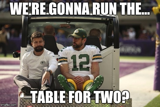 WE'RE GONNA RUN THE... TABLE FOR TWO? | image tagged in aaron rodgers | made w/ Imgflip meme maker