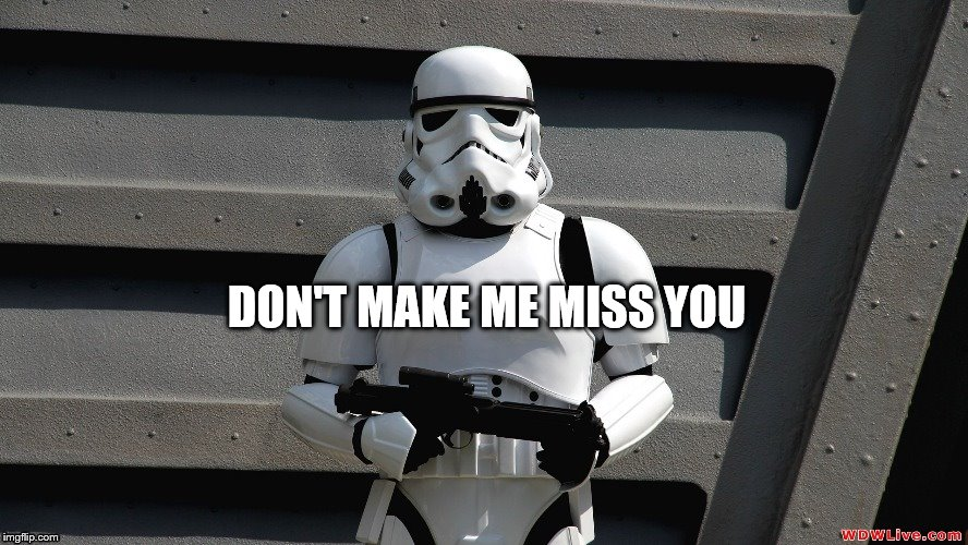 Storm Trooper | DON'T MAKE ME MISS YOU | image tagged in storm trooper | made w/ Imgflip meme maker