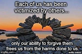 Each of us has been victimized by others... sotto voice only our ability to forgive them frees us from the harms done to us. | image tagged in heart | made w/ Imgflip meme maker