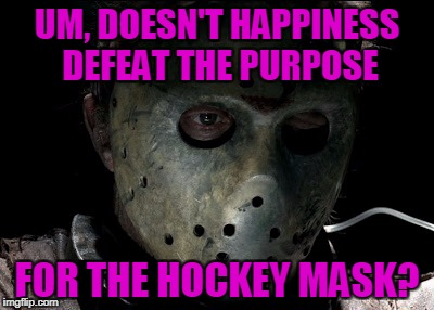 UM, DOESN'T HAPPINESS DEFEAT THE PURPOSE FOR THE HOCKEY MASK? | made w/ Imgflip meme maker