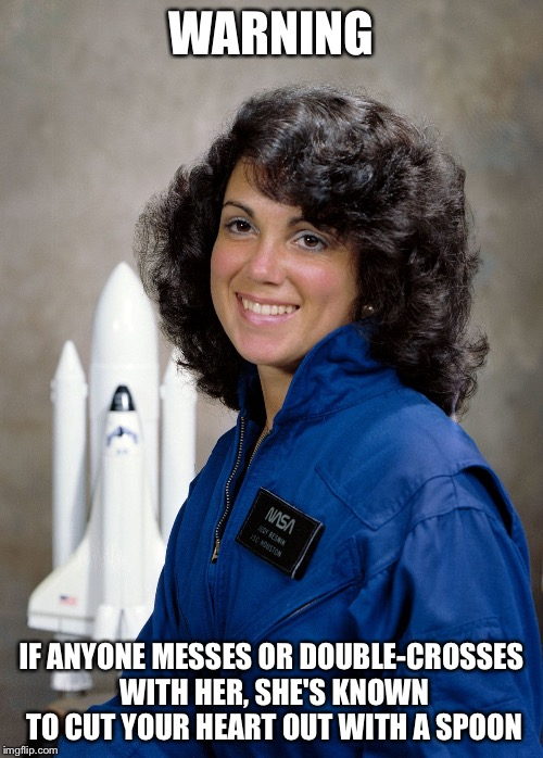 Random Meme | WARNING IF ANYONE MESSES OR DOUBLE-CROSSES WITH HER, SHE'S KNOWN TO CUT YOUR HEART OUT WITH A SPOON | image tagged in imgflip,funny memes,astronaut,nasa,space shuttle,warning | made w/ Imgflip meme maker