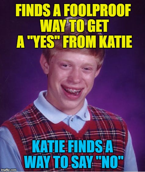 "Bad Luck Brian Meme | FINDS A FOOLPROOF WAY TO GET A ""YES"" FROM KATIE KATIE FINDS A WAY TO SAY ""NO"" 