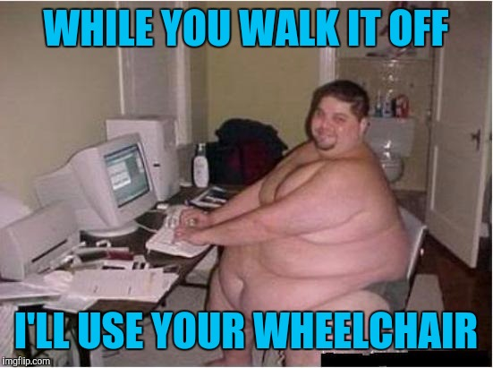 WHILE YOU WALK IT OFF I'LL USE YOUR WHEELCHAIR | made w/ Imgflip meme maker