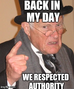 OK Grandpa I Only Asked For You To Move Over So I Can See... | BACK IN MY DAY WE RESPECTED AUTHORITY | image tagged in memes,back in my day,calm down,move on | made w/ Imgflip meme maker