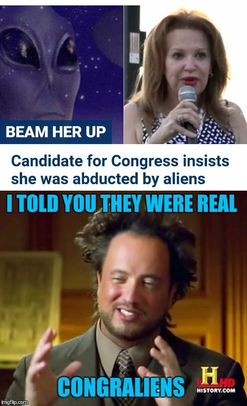 Please don't elect her. I've already lost too much faith in humanity  | I TOLD YOU THEY WERE REAL CONGRALIENS | image tagged in ancient aliens,congress,memes,funny | made w/ Imgflip meme maker