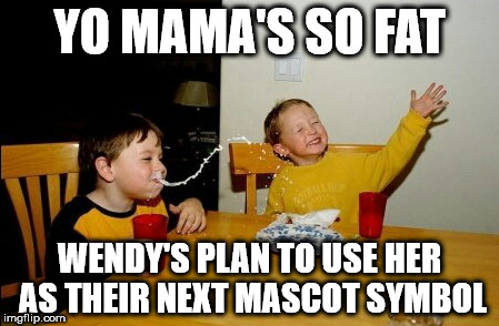 Yo Mamas So Fat Meme | YO MAMA'S SO FAT WENDY'S PLAN TO USE HER AS THEIR NEXT MASCOT SYMBOL | image tagged in memes,yo mamas so fat | made w/ Imgflip meme maker
