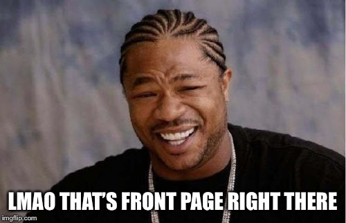 Yo Dawg Heard You Meme | LMAO THAT'S FRONT PAGE RIGHT THERE | image tagged in memes,yo dawg heard you | made w/ Imgflip meme maker