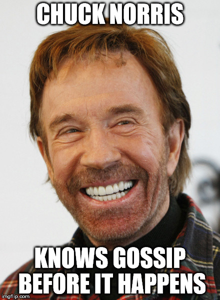 gossip and chuck norris | CHUCK NORRIS KNOWS GOSSIP BEFORE IT HAPPENS | image tagged in chuck norris,gossip,clairvoyance,future | made w/ Imgflip meme maker