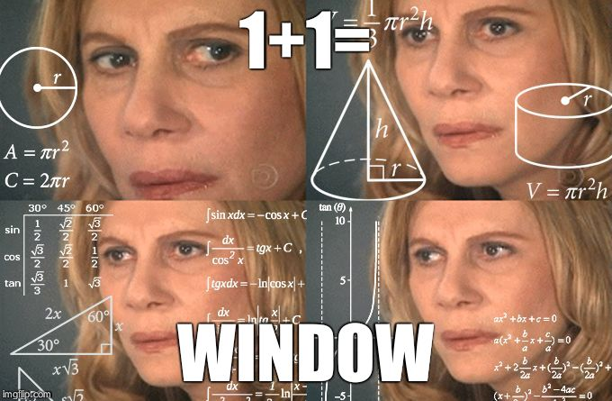 Calculating meme | 1+1= WINDOW | image tagged in calculating meme | made w/ Imgflip meme maker