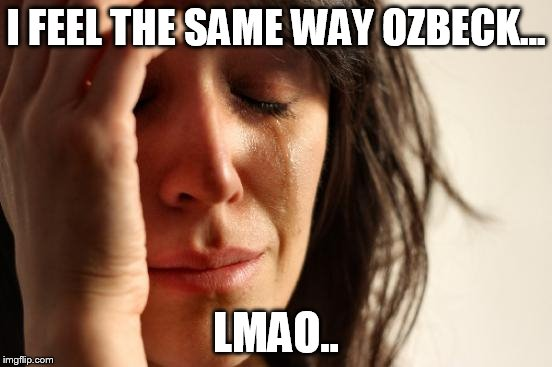 First World Problems Meme | I FEEL THE SAME WAY OZBECK... LMAO.. | image tagged in memes,first world problems | made w/ Imgflip meme maker