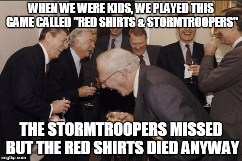 "Laughing Men In Suits Meme | WHEN WE WERE KIDS, WE PLAYED THIS GAME CALLED ""RED SHIRTS & STORMTROOPERS"" THE STORMTROOPERS MISSED BUT THE RED SHIRTS DIED ANYWAY 